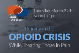 S&S Dialogues Thursday March 29 Noon to 1pm Reining in the Opioid Crisis While Treating Those in Pain
