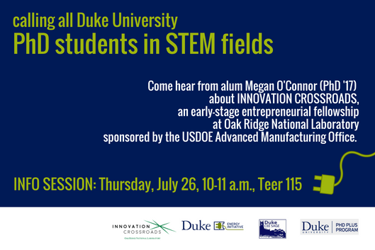 calling all Duke University PhD students in STEM fields - Come hear from alum Megan O'Connor (PhD'17) about Innovation Crossroads, an early stage entrepreneurial fellowship at Oak Ridge National Laboratory, sponsored by the USDOE Advanced Manufacturing Office. Info Session: Thursday, July 26, 10-11 a.m., Teer 115. Sponsored by Innovation Crossroads, Duke University Energy Initiative, CEE Sage, PhD Plus