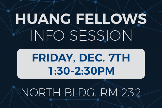 Huang Fellows Info Session Friday December 7th 1:30 to 2:30PM North Building Room 232