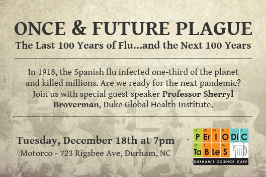Periodic Tables Once and Future Plague The Last 100 years of flu and the next 100 years professor Sherryl Broverman Tuesday December 7 at 7pm Motorco Durham