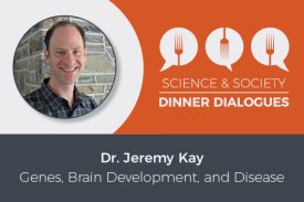 Science & Society Dinner Dialogues Dr. Jeremy Kay Genes, Brain Development, and Disease