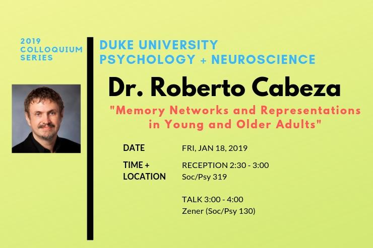 "2019 Psychology + Neuroscience Colloquium Series presents Dr. Roberto Cabeza, ""Memory Networks and Representations in Young and Older Adults""  Receptions 2:30 - 3:00 in Soc/Psy 319 Talks 3:00 - 4:00 pm in Zener (Soc/Psy 130)"