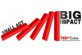 TEDxDuke presents Small Act, Big Impact.