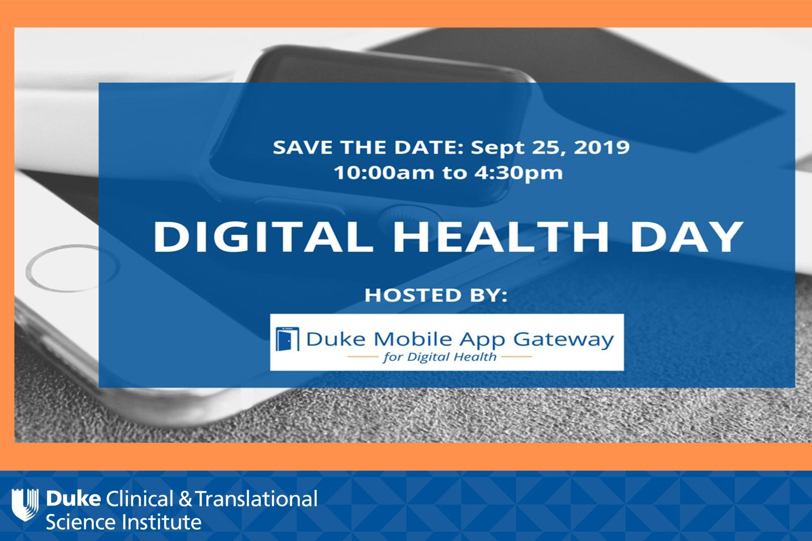 Description Digital Health Day 2019  Save the Date: The Duke Mobile App Gateway is excited to announce Digital Health Day on September 25, 2019. This year¿s theme for our one day conference is ¿Digital Health Across the Lifespan¿. The program will include insights from experts in research, clinical care, and device development and will explore how health tech is used from pediatrics to gerontology.  Lunch will be provided.  We will be accepting abstracts for morning poster presentations starting in August 2019. Watch for announcements on Twitter and via our newsletter!  For additional information, please contact Leatrice Martin.  Sponsored by the Duke Clinical & Translational Science Institute