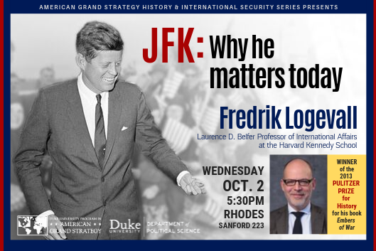 JFK: Why He Matters Today  Fredrik Logevall  Oct. 2 at 5:30pm in Sanford 223 (Rhodes)