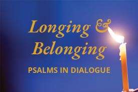 Longing and Belonging: Psalms in Dialogue
