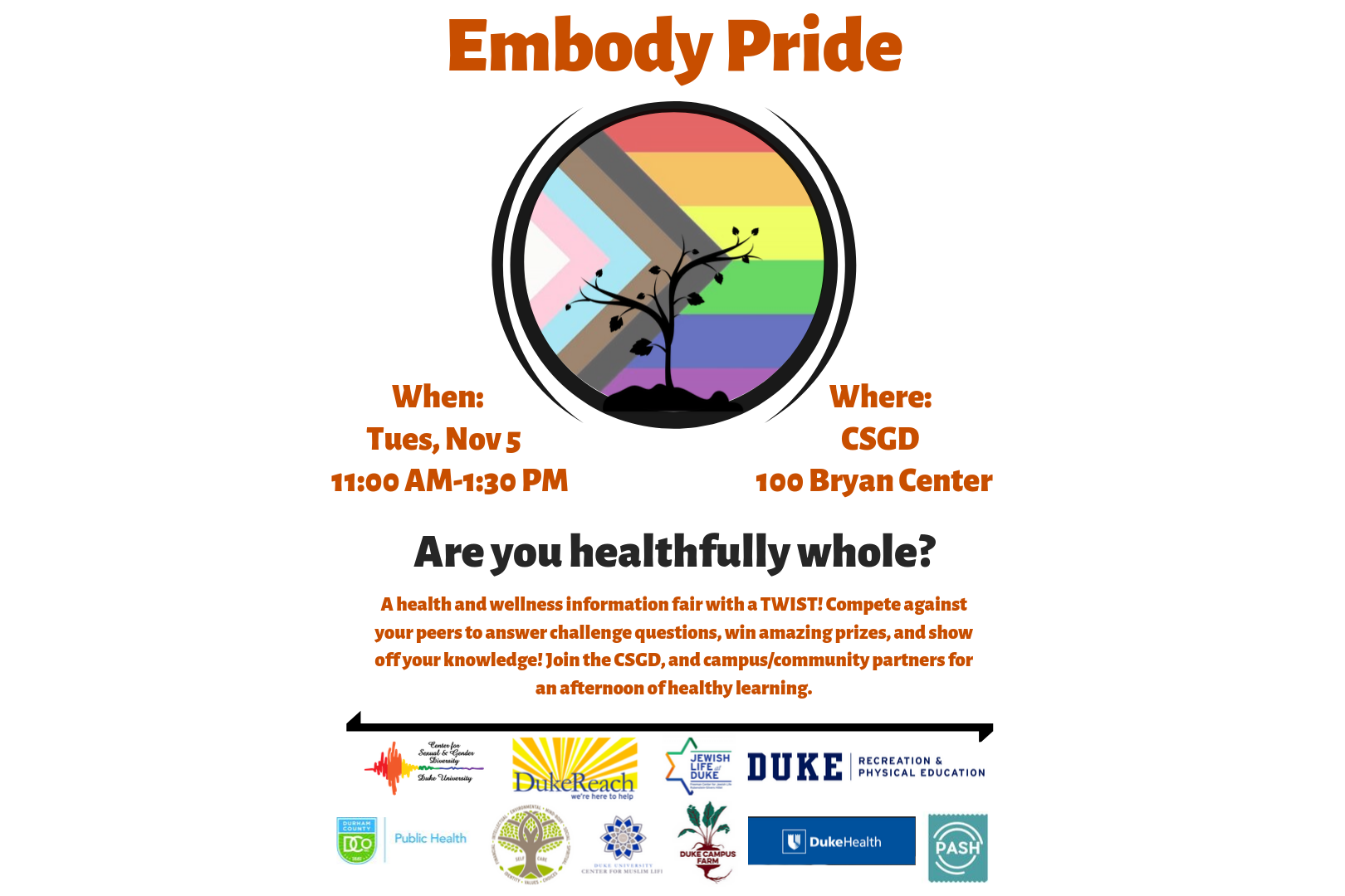 Text: Embody Pride. Tuesday Novemebr 5 from 11AM-1:30PM. Are you healthfully whole? The CSGD wants to know! The Center is hosting a LGBTQIA+ health and wellness fair with a TWIST! Compete against your peers to answer challenge questions, win amazing prizes, and and show off your knowledge.Stop by the CSGD on Tuesday, November 5 from 11AM-1:30PM for an afternoon of healthy learning with our Center, and campus/community partners! White background with pride flag coupled with plant.