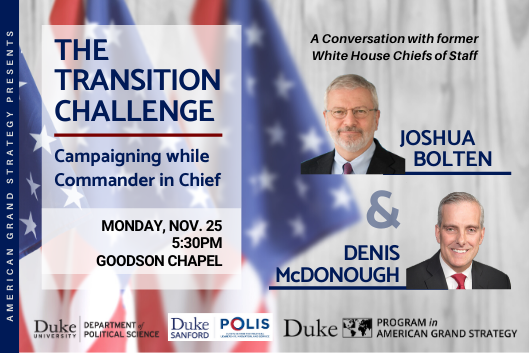 Transition Challenge with Joshua Bolten & Denis McDonough: Campaigning while Commander in Chief  Monday, Nov. 25 at 5:30pm in Goodson Chapel