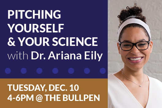 Workshop Pitching Yourself & Your Science with Dr. Ariana Eily Tuesday December 10 4-6pm at the Bullpen