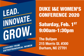 Duke I&E Women's Conference 2020 Saturday February 1st 9am-1:30pm The Bullpen 215 Morris St Durham NC 27701 Lead Innovate Grow Lessons from Entrepreneurial Women