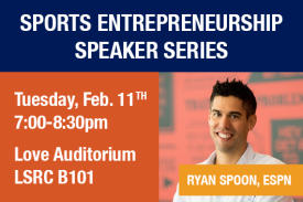 Sports Entrepreneurship Speaker Series: Ryan Spoon, ESPN Tuesday February 11 7-8:30pm Love Auditorium LSRC B101