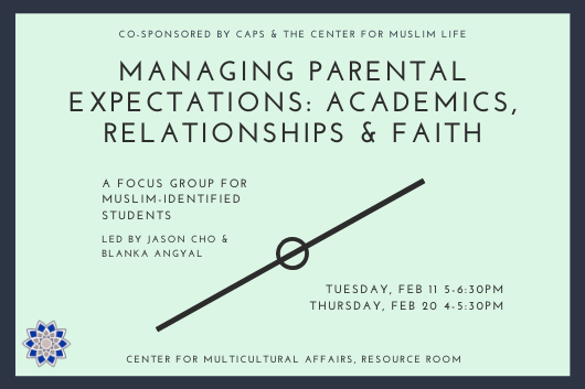 "light green background with black border, text reads ""co-sponsored by caps and the cml, managing parental expectations: academics, relationships & faith, a focus group for muslim-identified students, led by jason cho and blanka angyal, february 11 5-6:30, february 20 5-5:30, cma resource room"""