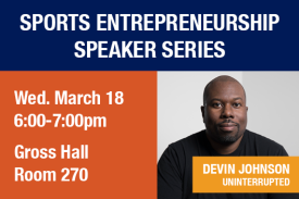 Sports Entrepreneurship Speaker Series. Devin Johnson of UNINTERRUPTED. Wednesday March 18th 6 to 7pm Gross Hall Room 270