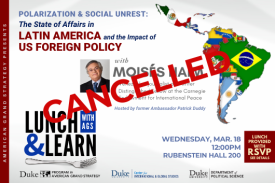 CANCELLED - Moisés Naím: Polarization and Social Unrest: The State of Affairs in Latin America and the Impact of US Foreign Policy on March 18 at 12pm in Rubenstein Hall 200. Lunch provided with RSVP.
