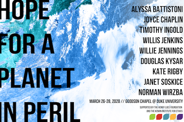 "On a background of a blue, green, and white oceanscape seen from above, is the text ""Hope for a Planet in Peril. Alyssa Battistoni, Joyce Chaplin, Timothy Ingold, Willis Jenkins, Willie Jennings, Douglas Kysar, Kate Rigby, Janet Soskice, Norman Wirzba. March 26-28, 2020 // Goodson Chapel @ Duke University. Supported by the Henry Luce Foundation and the Kenan Institute for Ethics."" In the bottom righthand corner are the five leaves of the Kenan logo."