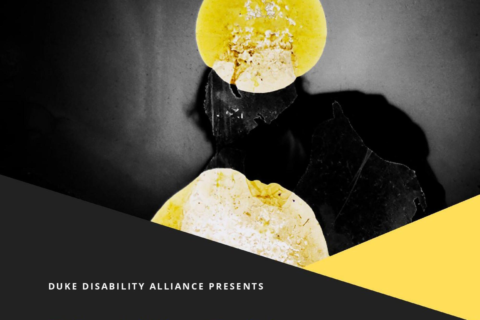 "Image of yellow and black shapes with the text that says ""Duke Disability Alliance Presents"""