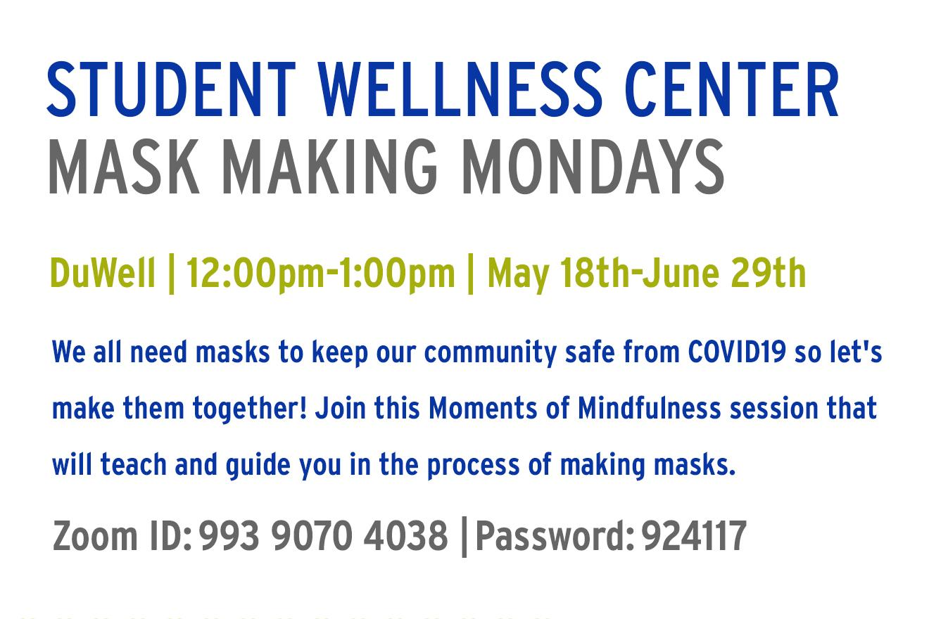 Flyer with information: Student Wellness Center (blue) Mask Making Mondays (gray) Duwell | 12:00pm-1:00pm | May 18th-June 29th (Green) We all need masks to keep our community safe from COVID19 so let's make them together! Join this Moments of Mindfulness session that will teach and guide you in the process of making masks. (blue) Zoom ID: 993 9070 4038 | Password 924117 (gray)