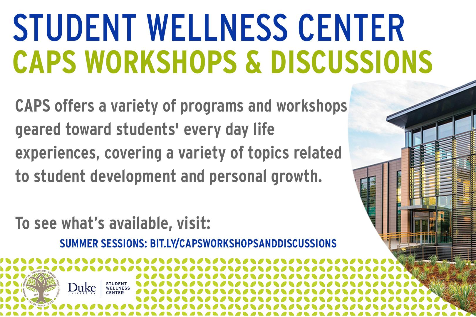 3.	Student Wellness Center CAPS Workshops and Discussions CAPS offers a variety of programs and workshops geared toward students' every day life experiences, covering a variety of topics related to student development  and personal growth. To see what's available, visit: summer sessions: bit.ly/capsworkshopsanddiscussions. Picture of student wellness center.