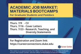 Academic Job Market: Materials Bootcamps for graduate students and postdocs. Thursday 7/9 - CV. Thursday 7/16 - Cover Letters. Thursday 7/23 - Research, Teaching and Diversity Statements. For registration and Zoom link, https://careerconnections.duke.edu. This event is co-sponsored by the Office of Postdoctoral Services, the Graduate School, the Career Center, and the Office of Biomedical Graduate Education.