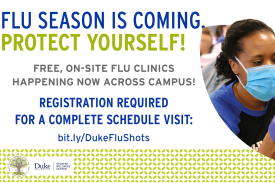 Flyer with woman with a mask on. Information reads: Flu Season is coming protect yourself! Free On Site Flu Clinics Happening Now Across Campus! Registration is required fro a complete schedule visit: bit.ly/DukeFluShots