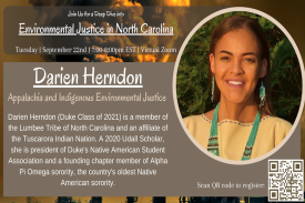 Hear from Darien Herndon (Duke Class of 2021) on Tuesday, September 22nd at 7:00 PM EST about enviromental justice issues facing indigenous and Appalachia communities! Darien is a member of the Lumbee Tribe of North Carolina and an affiliate of the Tuscarora Indian Nation. A 2020 Udall Scholar, she is president of Duke's Native American Student Association and a founding chapter member of Alpha Pi Omega sorority, the country's oldest Native American sorority.