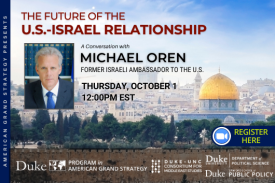 Ambassador Michael Oren: The Future of the U.S-Israel Relationship on Oct. 1 at 12pm register here: https://duke.zoom.us/meeting/register/tJErdO2gqz4vH9DvW2wmNGwHGIzLA9KZXUf6
