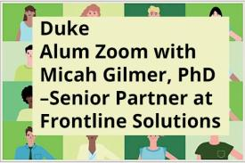 Duke Alum Zoom with Micah Gilmer, Phd '09. Senior partner at Frontline Solutions