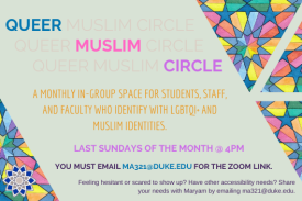 triangles with islamic geometry in pale rainbow colors, with text between that reads Queer Muslim Circle, last sundays of the month at 4pm, you must email ma321@duke.edu for teh zoom link. Feeling hesitant or scared to show up? Have other accessibility needs? Share your needs with Maryam by emailing ma321@duke.edu