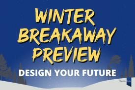 Winter Breakaway Preview Design your future