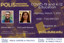 Polis Innovation Accelerator. COVID-19 and K-12 Education. Monday, March 1, 2021. 6:00 PM EST. Register at Polis.Duke.edu.