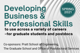 Devleoping business and professional skills to use across a variety of careers. for graduate students and postdocs. spring 2021. Co-sponsors: Pratt School of Engineering, The Graduate School, and Office of Postdoctoral Services.