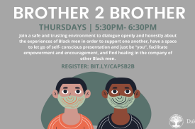 "Brother 2 Brother | Thursdays | 5:30pm-6:30pm | Join a a safe and trusting environment to dialogue openly and honestly about the experiences of Black men in order to support one another, have a space to let go of self- conscious presentation and just be ""you"", facilitate empowerment and encouragement, and find healing in the company of other Black men. Register: bit.ly/capsb2b"