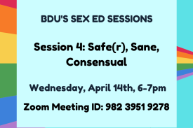 "Light blue background with rainbow flag going from the left side to the middle of the right side. Overlayed is a light blue square. Black text reads, ""BDU's Sex Ed sessions. Sex Ed Session 4: Safe(r), Sane, Consensual. Wednesday, April 14th, 6-7pm. Zoom ID: 982 3951 9278."" At the bottom are the Duke Student Wellness Center logo in white and the Blue Devil's United logo in black. End ID."