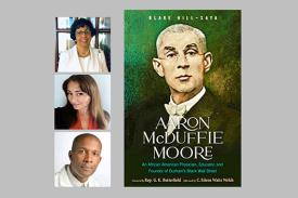 Images of speakers Welch, Hill-Saya, Tweedy and cover of book, Arron McDuffie Moore: An African American Physician, Educator, and Founder of Durham's Black Wall Street with image of Dr. Moore