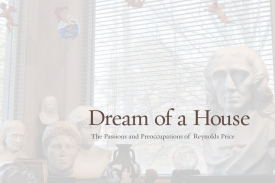 Cover of Dream of a House: The Passions and Preoccupations of Reynolds Price by Alex Harris and Margaret Sartor.