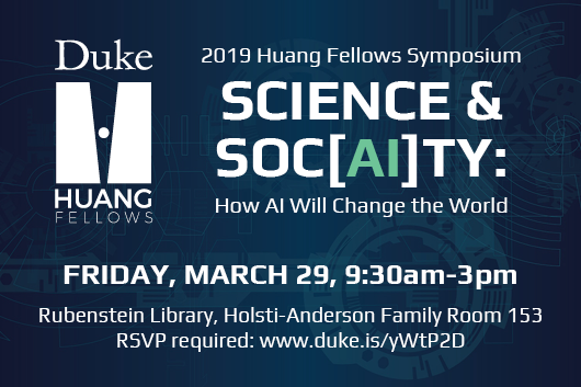 2019 Huang Fellows Student Symposium Science & Soc(AI)ty How AI will change the world Friday March 29 9:30am-3pm