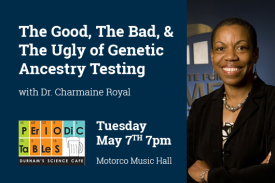 The Good the bad and the ugly of genetic ancestry testing with Dr. Charmaine Royal. Periodic Tables. Tuesday May 7th 7pm Motorco