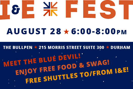 I&E Fest August 28 6-8pm The Bullpen 215 Morris St Suite 300 Durham NC Meet the Blue Devil! Enjoy Free Food & Swag! Free shuttles to and from I&E