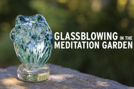 Glassblowing in the Meditation Garden