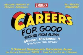 Welcome remarks by Provost Kornbluth, EMBARK, All Majors Welcome! Careers for good stories from alumni Monday, November 11 3-6:30 pm Penn Pavilion