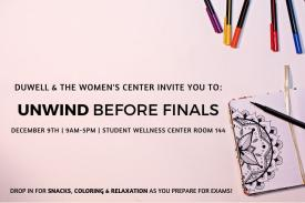 DuWell & The Women's Center invite you to unwind before finals. December 9th from 9 am to 5 pm in the Student Wellness Center Room 144. Drop in for snacks, coloring and relaxation as you prepare for exams.