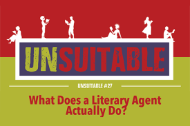 UNSUITABLE #27: What Does a Literary Agent Actually Do?