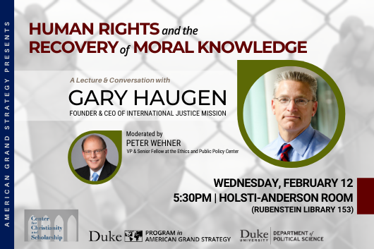 Gary Haugen: Human Rights and the Recovery of Moral Knowledge on Feb. 12 at 5:30pm in Holsti-Anderson Room in Rubenstein Library