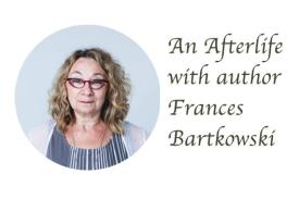 An Afterlife with author Frances Bartkowski