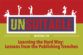 UNSUITABLE #30: Learning the Hard Way, or Lessons from the Publishing Trenches