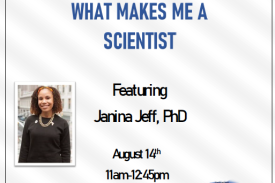 What Makes Me a Scientist Janina Jeff, PhD August 14th at 11am