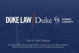 Earn A Joint Degree - The Duke JD/MA program enables students to obtain a JD and an MA in Bioethics & Science Policy in three years and one summer practicum/job placement.