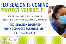 Flyer with woman with a mask on. Information reads: Flu Season is coming protect yourself! Free On Site Flu Clinics Happening Now Across Campus! Registration is required for a complete schedule visit: bit.ly/DukeFluShots