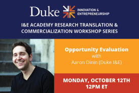 I&E Academy Research Translation & Commercialization Workshop Series Opportunity Evaluation with Aaron Dinin Duke I&E Monday, October 12th 12pm ET