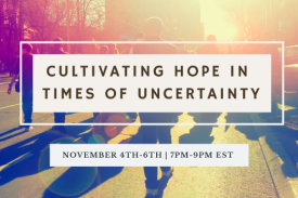 Cultivating Hope in Times of Uncertainty November 4th-6th | 7PM-9PM EST